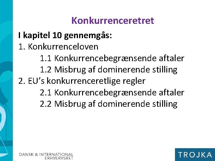 Konkurrenceretret I kapitel 10 gennemgås: 1. Konkurrenceloven 1. 1 Konkurrencebegrænsende aftaler 1. 2 Misbrug