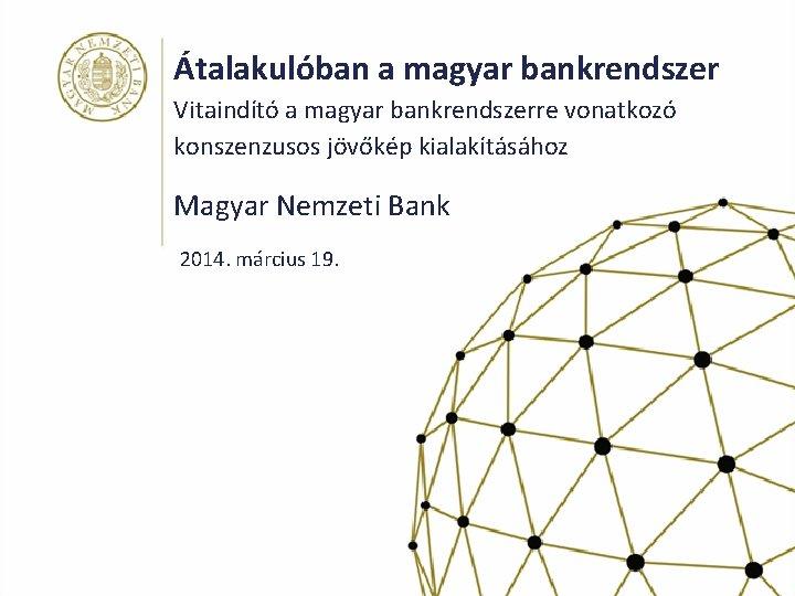 Átalakulóban a magyar bankrendszer Vitaindító a magyar bankrendszerre vonatkozó konszenzusos jövőkép kialakításához Magyar Nemzeti