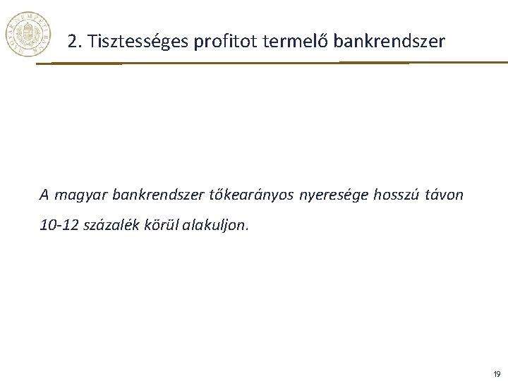 2. Tisztességes profitot termelő bankrendszer A magyar bankrendszer tőkearányos nyeresége hosszú távon 10 -12
