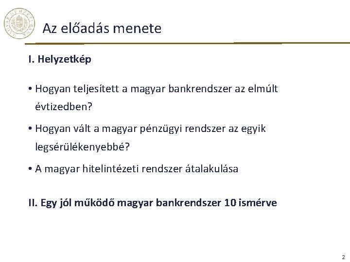 Az előadás menete I. Helyzetkép • Hogyan teljesített a magyar bankrendszer az elmúlt évtizedben?