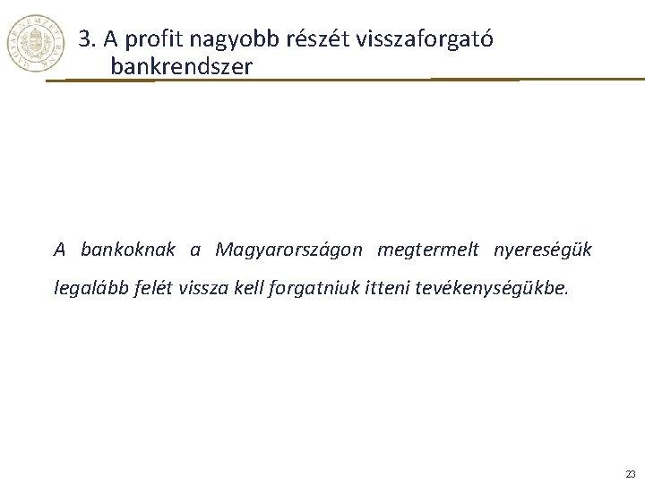 3. A profit nagyobb részét visszaforgató bankrendszer A bankoknak a Magyarországon megtermelt nyereségük legalább