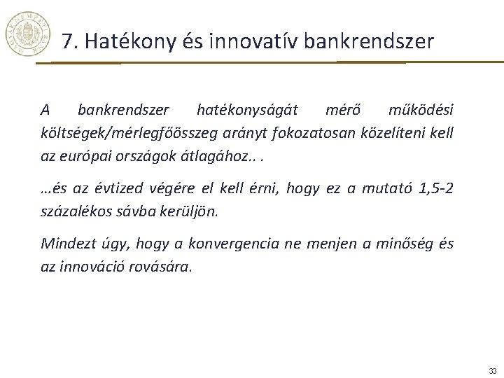 7. Hatékony és innovatív bankrendszer A bankrendszer hatékonyságát mérő működési költségek/mérlegfőösszeg arányt fokozatosan közelíteni