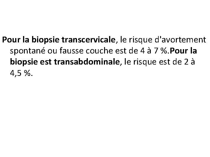 Pour la biopsie transcervicale, le risque d'avortement spontané ou fausse couche est de 4