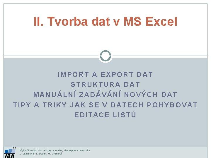 II. Tvorba dat v MS Excel IMPORT A EXPORT DAT STRUKTURA DAT MANUÁLNÍ ZADÁVÁNÍ