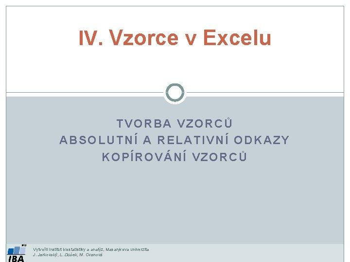 IV. Vzorce v Excelu TVORBA VZORCŮ ABSOLUTNÍ A RELATIVNÍ ODKAZY KOPÍROVÁNÍ VZORCŮ Vytvořil Institut