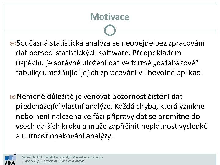 Motivace Současná statistická analýza se neobejde bez zpracování dat pomocí statistických software. Předpokladem úspěchu