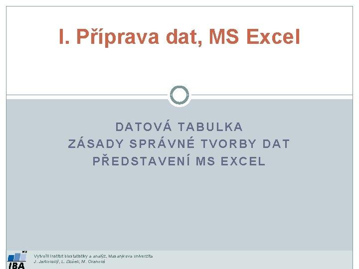 I. Příprava dat, MS Excel DATOVÁ TABULKA ZÁSADY SPRÁVNÉ TVORBY DAT PŘEDSTAVENÍ MS EXCEL