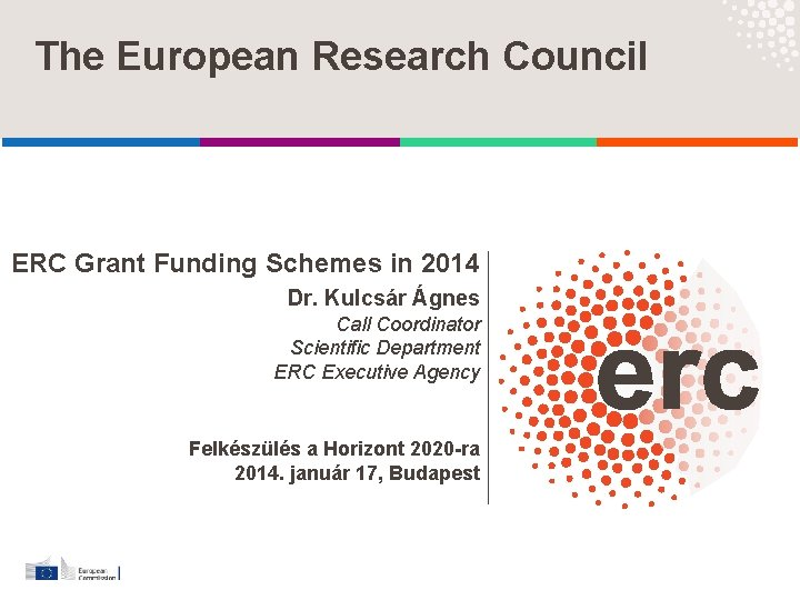 The European Research Council ERC Grant Funding Schemes in 2014 Dr. Kulcsár Ágnes Call