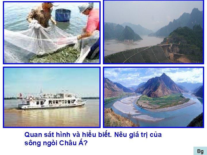 Quan sát hình và hiểu biết. Nêu giá trị của sông ngòi Châu Á?