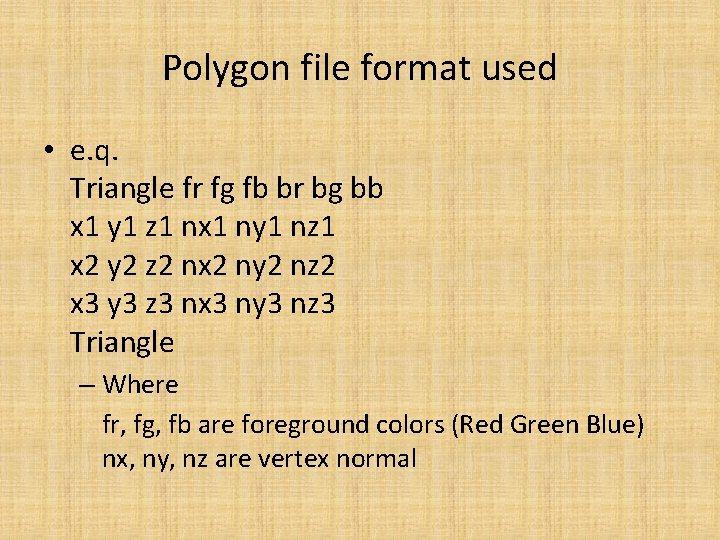 Polygon file format used • e. q. Triangle fr fg fb br bg bb