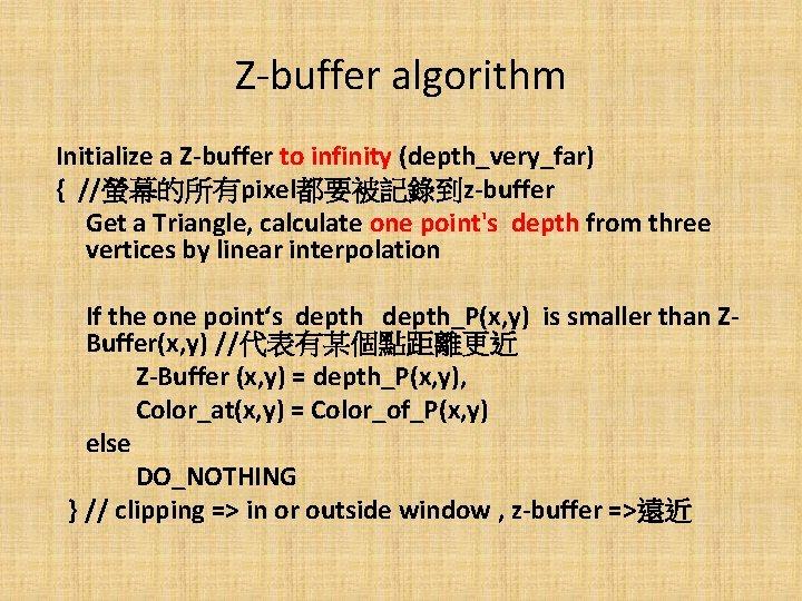 Z-buffer algorithm Initialize a Z-buffer to infinity (depth_very_far) { //螢幕的所有pixel都要被記錄到z-buffer Get a Triangle, calculate