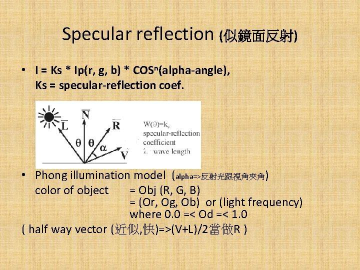 Specular reflection (似鏡面反射) • I = Ks * Ip(r, g, b) * COSn(alpha-angle), Ks