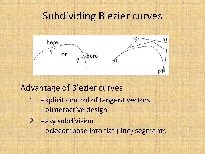 Subdividing B'ezier curves Advantage of B'ezier curves 1. explicit control of tangent vectors -->interactive