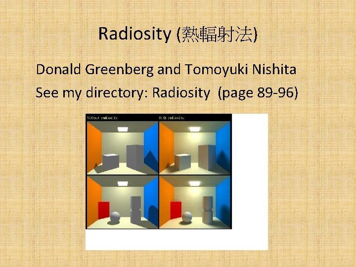 Radiosity (熱輻射法) Donald Greenberg and Tomoyuki Nishita See my directory: Radiosity (page 89 -96)