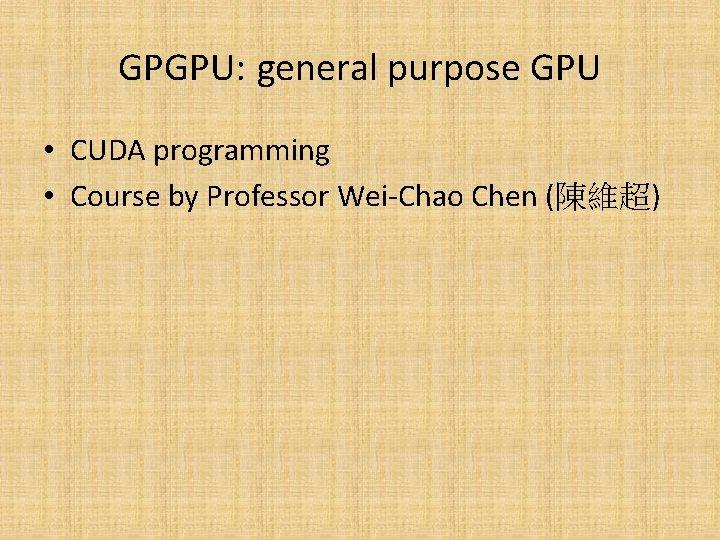GPGPU: general purpose GPU • CUDA programming • Course by Professor Wei-Chao Chen (陳維超)