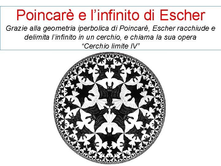 Poincarè e l'infinito di Escher Grazie alla geometria iperbolica di Poincarè, Escher racchiude e