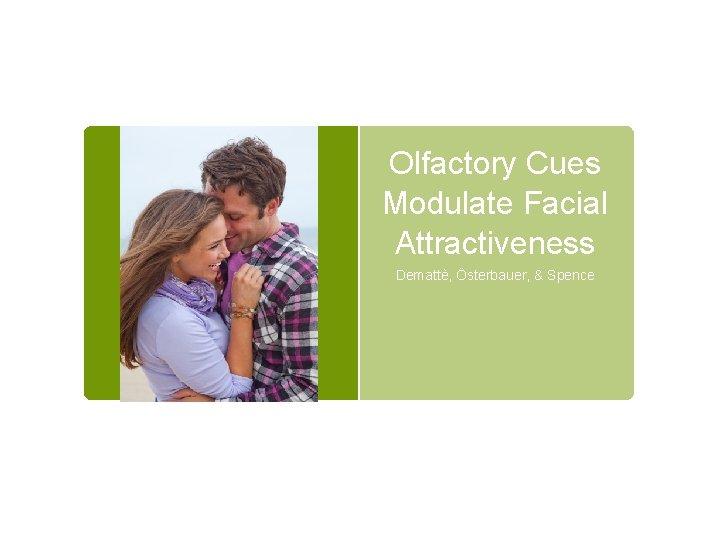 Olfactory Cues Modulate Facial Attractiveness Demattè, Österbauer, & Spence