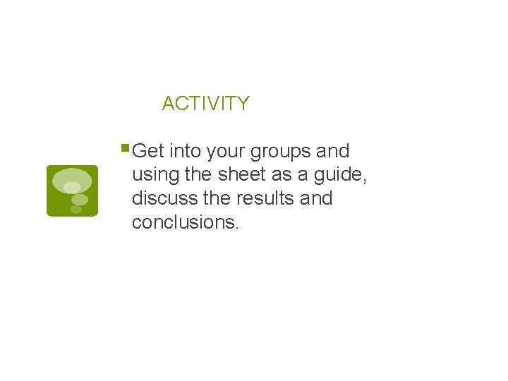 ACTIVITY § Get into your groups and using the sheet as a guide, discuss