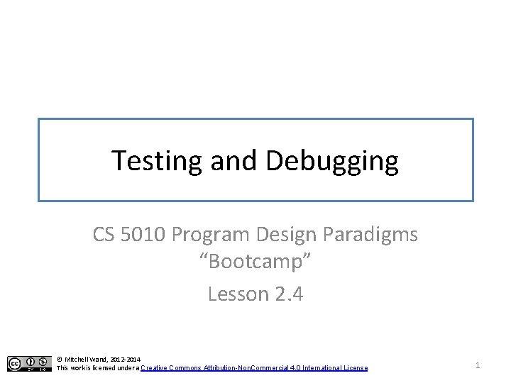 "Testing and Debugging CS 5010 Program Design Paradigms ""Bootcamp"" Lesson 2. 4 © Mitchell"