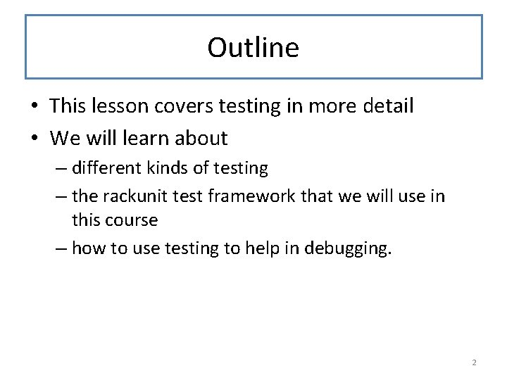 Outline • This lesson covers testing in more detail • We will learn about