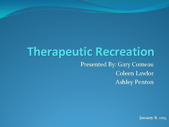 Therapeutic Recreation Presented By: Gary Comeau Coleen Lawlor Ashley Penton January 8, 2015