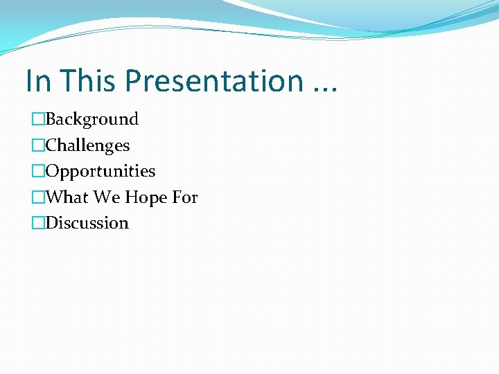 In This Presentation. . . �Background �Challenges �Opportunities �What We Hope For �Discussion