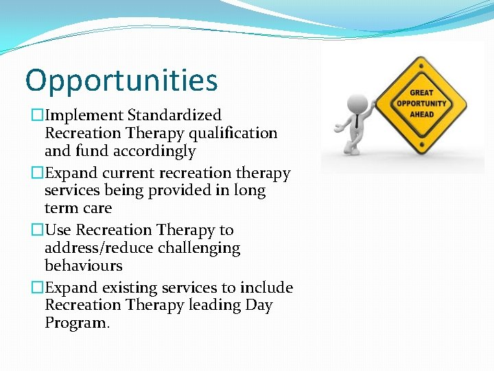 Opportunities �Implement Standardized Recreation Therapy qualification and fund accordingly �Expand current recreation therapy services