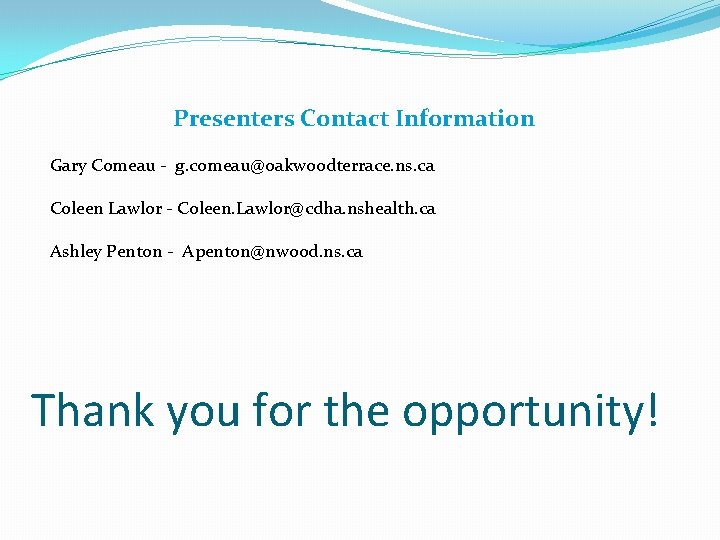 Presenters Contact Information Gary Comeau - g. comeau@oakwoodterrace. ns. ca Coleen Lawlor - Coleen.