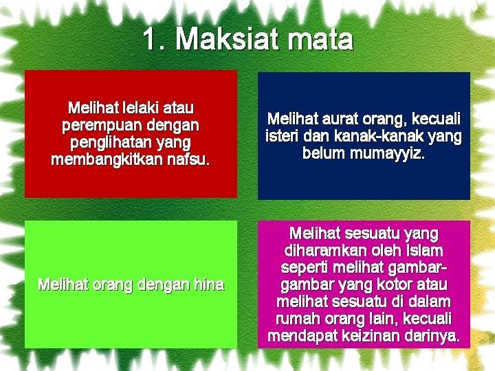 1. Maksiat mata Melihat lelaki atau perempuan dengan penglihatan yang membangkitkan nafsu. Melihat aurat