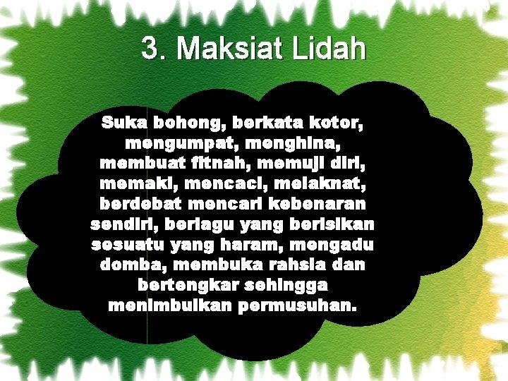 3. Maksiat Lidah Suka bohong, berkata kotor, mengumpat, menghina, membuat fitnah, memuji diri, memaki,