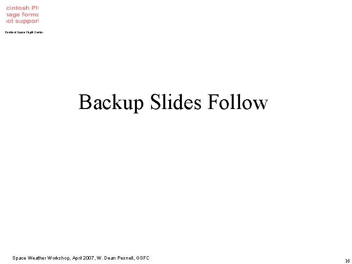 Goddard Space Flight Center Backup Slides Follow Space Weather Workshop, April 2007, W. Dean
