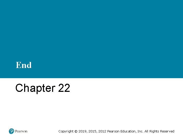 End Chapter 22 Copyright © 2019, 2015, 2012 Pearson Education, Inc. All Rights Reserved