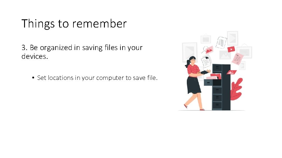 Things to remember 3. Be organized in saving files in your devices. • Set