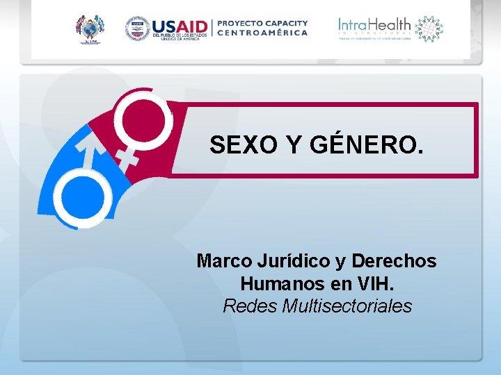 SEXO Y GÉNERO. Marco Jurídico y Derechos Humanos en VIH. Redes Multisectoriales