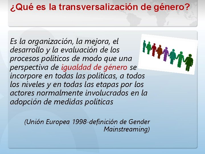 ¿Qué es la transversalización de género? Es la organización, la mejora, el desarrollo y