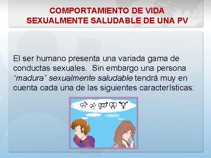 COMPORTAMIENTO DE VIDA SEXUALMENTE SALUDABLE DE UNA PV El ser humano presenta una variada