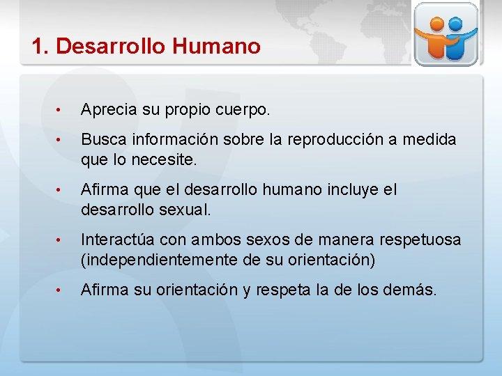 1. Desarrollo Humano • Aprecia su propio cuerpo. • Busca información sobre la reproducción