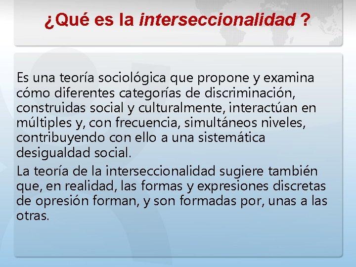 ¿Qué es la interseccionalidad ? Es una teoría sociológica que propone y examina cómo