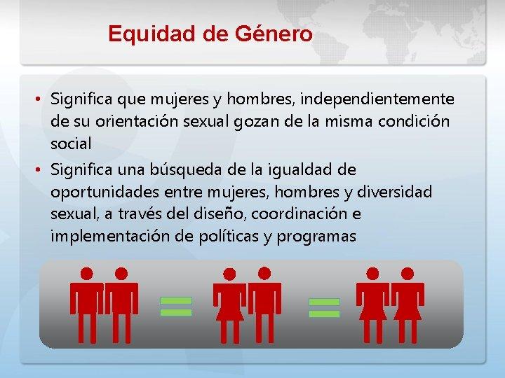 Equidad de Género • Significa que mujeres y hombres, independientemente de su orientación sexual