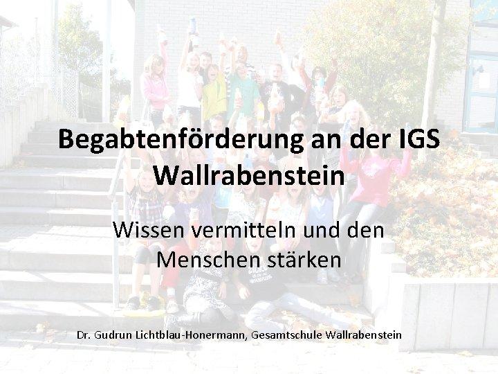 Begabtenförderung an der IGS Wallrabenstein Wissen vermitteln und den Menschen stärken Dr. Gudrun Lichtblau-Honermann,
