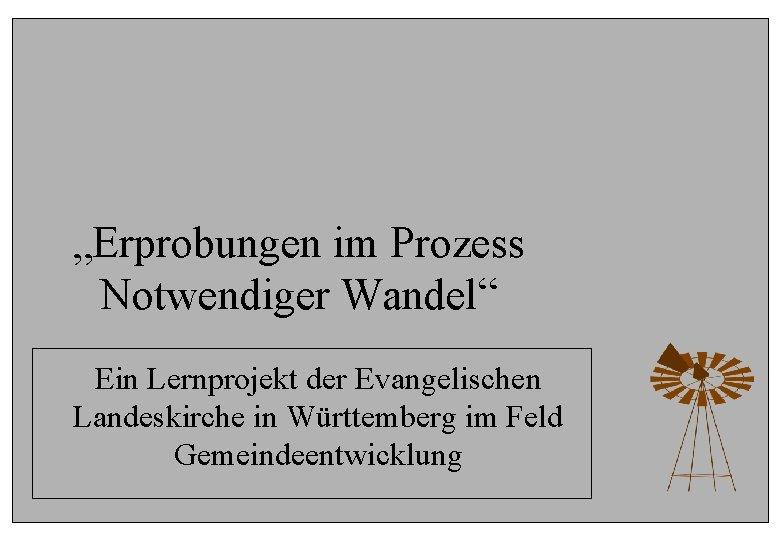 """""""Erprobungen im Prozess Notwendiger Wandel"""" Ein Lernprojekt der Evangelischen Landeskirche in Württemberg im Feld"""