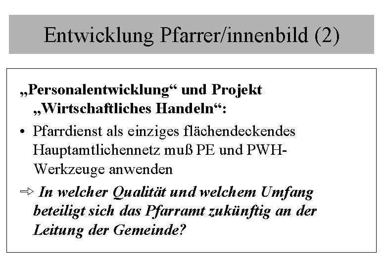 """Entwicklung Pfarrer/innenbild (2) """"Personalentwicklung"""" und Projekt """"Wirtschaftliches Handeln"""": • Pfarrdienst als einziges flächendeckendes Hauptamtlichennetz"""