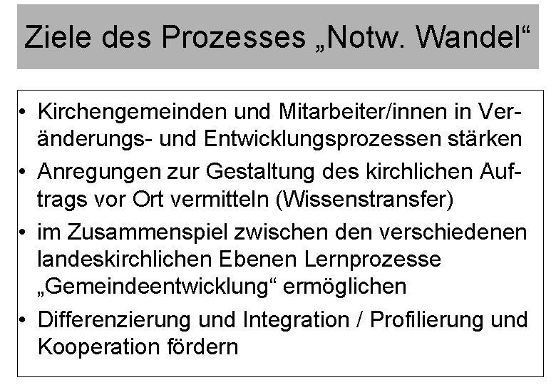 """Ziele des Prozesses """"Notw. Wandel"""" • Kirchengemeinden und Mitarbeiter/innen in Veränderungs- und Entwicklungsprozessen stärken"""