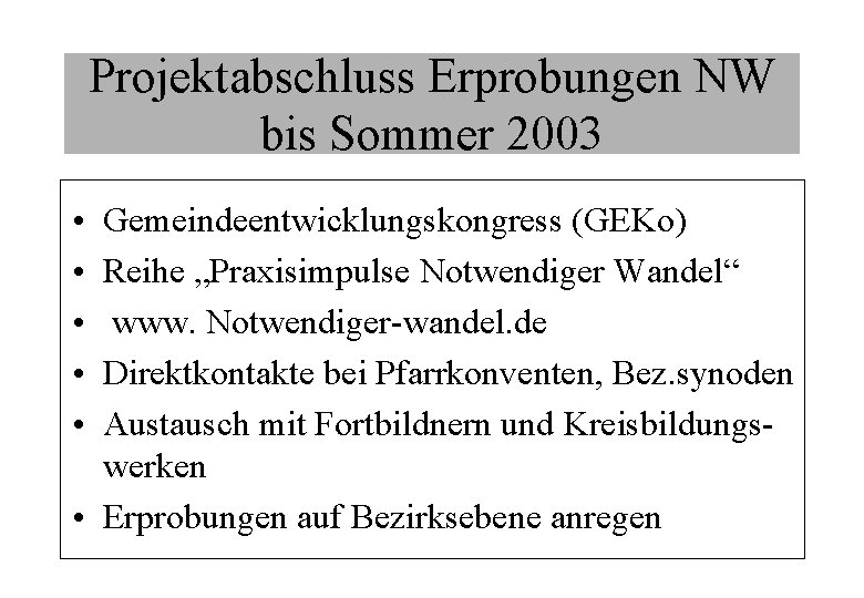 """Projektabschluss Erprobungen NW bis Sommer 2003 • • • Gemeindeentwicklungskongress (GEKo) Reihe """"Praxisimpulse Notwendiger"""