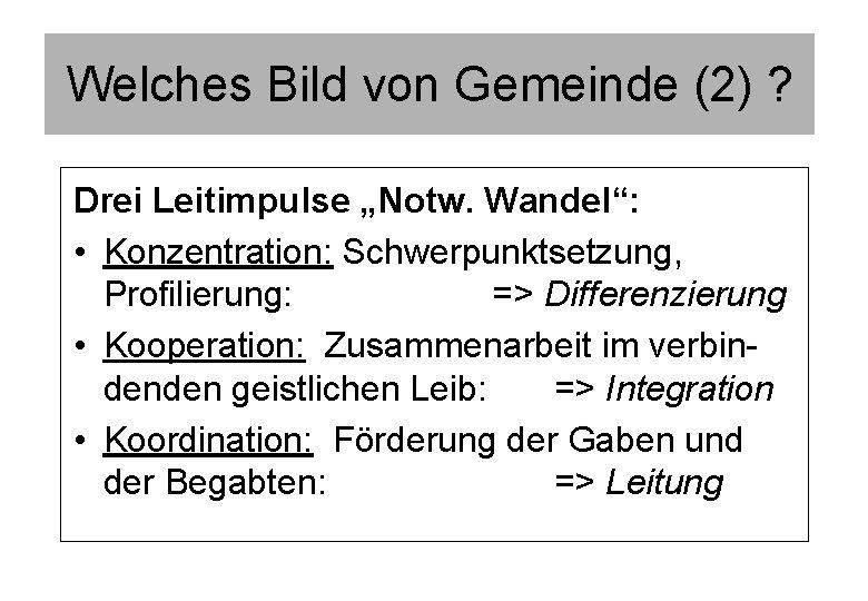 """Welches Bild von Gemeinde (2) ? Drei Leitimpulse """"Notw. Wandel"""": • Konzentration: Schwerpunktsetzung, Profilierung:"""
