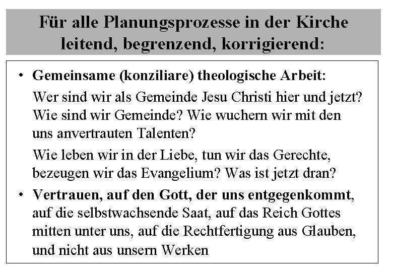 Für alle Planungsprozesse in der Kirche leitend, begrenzend, korrigierend: • Gemeinsame (konziliare) theologische Arbeit: