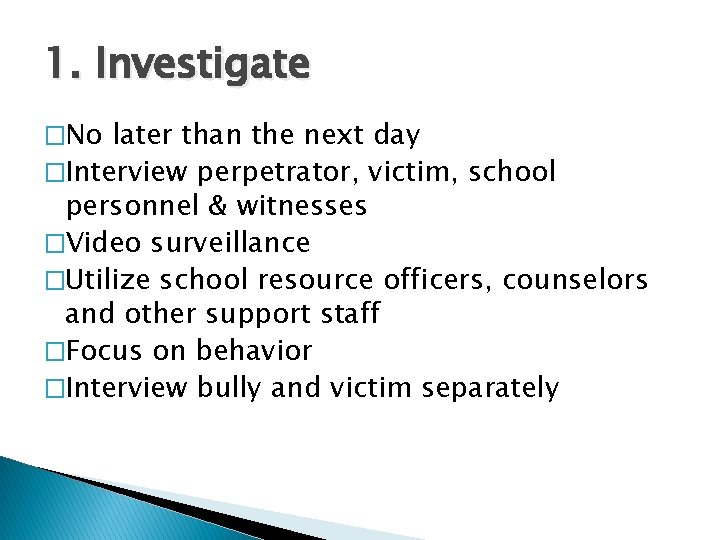 1. Investigate �No later than the next day �Interview perpetrator, victim, school personnel &