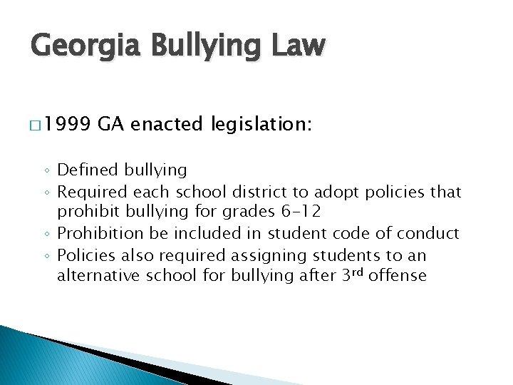 Georgia Bullying Law � 1999 GA enacted legislation: ◦ Defined bullying ◦ Required each