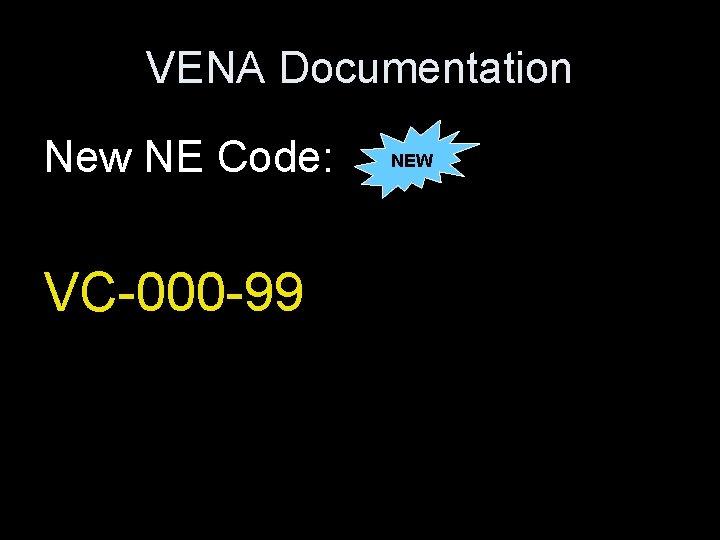 VENA Documentation New NE Code: VC-000 -99 NEW