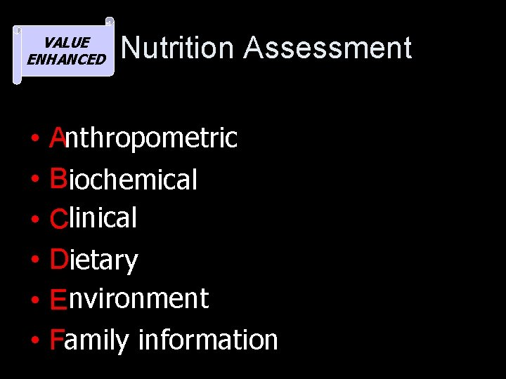 VALUE ENHANCED • • • Nutrition Assessment Anthropometric Biochemical Clinical Dietary Environment Family information